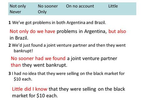 1 We've got problems in both Argentina and Brazil. 2 We'd just found a joint venture partner and then they went bankrupt! 3 I had no idea that they were.