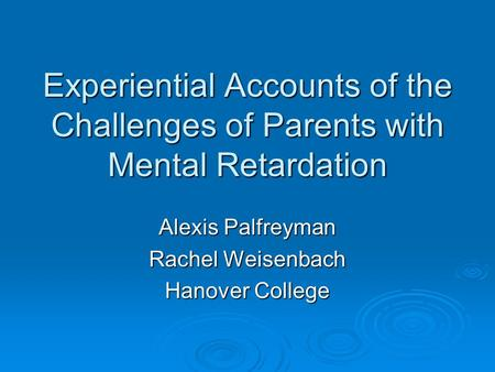 Experiential Accounts of the Challenges of Parents with Mental Retardation Alexis Palfreyman Rachel Weisenbach Hanover College.