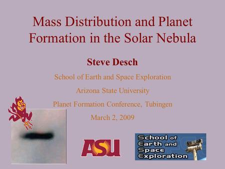 Mass Distribution and Planet Formation in the Solar Nebula Steve Desch School of Earth and Space Exploration Arizona State University Planet Formation.