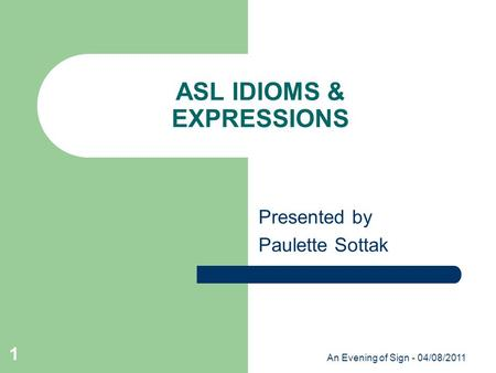 An Evening of Sign - 04/08/2011 1 ASL IDIOMS & EXPRESSIONS Presented by Paulette Sottak.