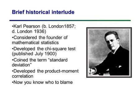 Brief historical interlude Karl Pearson (b. London1857; d. London 1936) Considered the founder of mathematical statistics Developed the chi-square test.