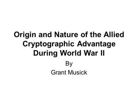 Origin and Nature of the Allied Cryptographic Advantage During World War II By Grant Musick.