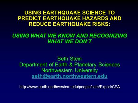 USING EARTHQUAKE SCIENCE TO PREDICT EARTHQUAKE HAZARDS AND REDUCE EARTHQUAKE RISKS: USING WHAT WE KNOW AND RECOGNIZING WHAT WE DON'T Seth Stein Department.