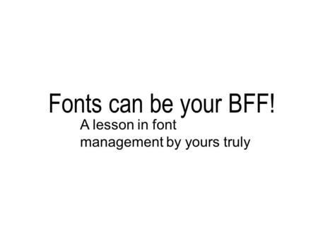 Fonts can be your BFF! A lesson in font management by yours truly.