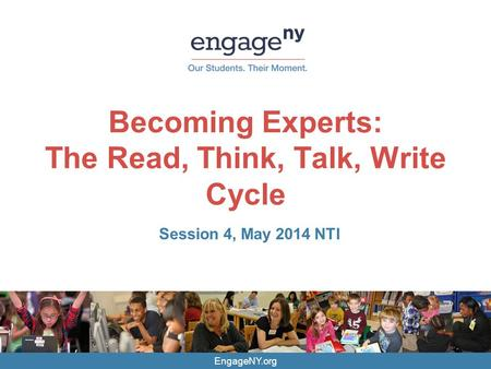 EngageNY.org Becoming Experts: The Read, Think, Talk, Write Cycle Session 4, May 2014 NTI.