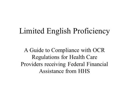 Limited English Proficiency A Guide to Compliance with OCR Regulations for Health Care Providers receiving Federal Financial Assistance from HHS.
