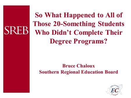 So What Happened to All of Those 20-Something Students Who Didn't Complete Their Degree Programs? Bruce Chaloux Southern Regional Education Board.