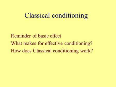 Classical conditioning Reminder of basic effect What makes for effective conditioning? How does Classical conditioning work?