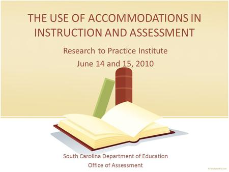 THE USE OF ACCOMMODATIONS IN INSTRUCTION AND ASSESSMENT South Carolina Department of Education Office of Assessment Research to Practice Institute June.