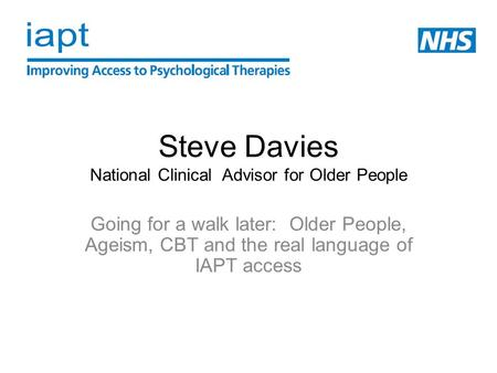 Steve Davies National Clinical Advisor for Older People Going for a walk later: Older People, Ageism, CBT and the real language of IAPT access.