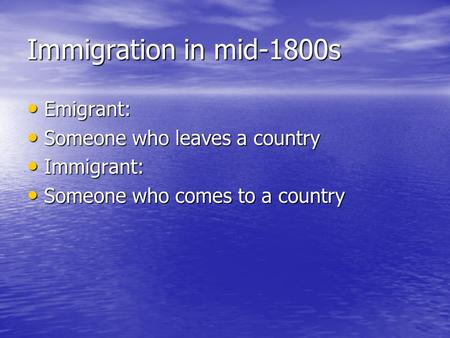 Immigration in mid-1800s Emigrant: Emigrant: Someone who leaves a country Someone who leaves a country Immigrant: Immigrant: Someone who comes to a country.