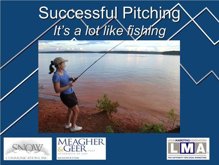 Successful Pitching It's a lot like fishing. Barbara Brown Director of Marketing and Business Development 33 South Sixth Street, Suite 4400 Minneapolis,