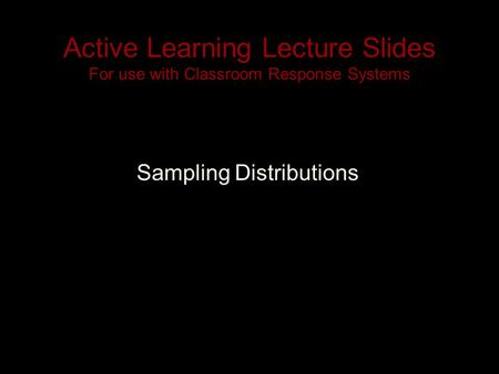 Active Learning Lecture Slides For use with Classroom Response Systems Sampling Distributions.