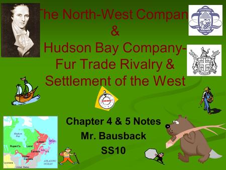 The North-West Company & Hudson Bay Company- Fur Trade Rivalry & Settlement of the West Chapter 4 & 5 Notes Mr. Bausback SS10.