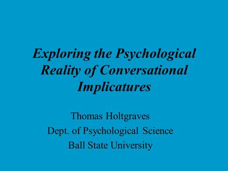 Exploring the Psychological Reality of Conversational Implicatures Thomas Holtgraves Dept. of Psychological Science Ball State University.