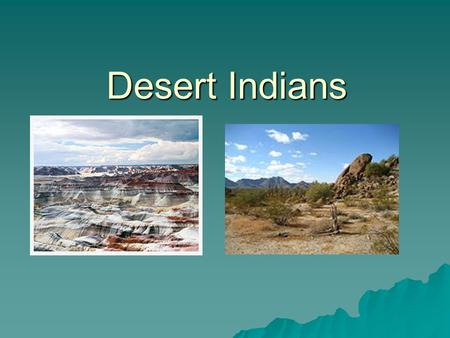 Desert Indians. Where Did They Live?  Desert Indians lived in the Southwest: Utah, Colorado, Arizona, New Mexico and parts of Texas  The land varies,