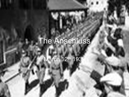 The Anschluss March 12 th 1938. What you need to know:  The timeline of events leading up to the Anschluss.  The events of the Anschluss  The international.