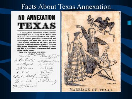 Facts About Texas Annexation We don't want you!!!! After the Revolution, most Texans wanted to be part of the fabulous United States! Annexation: to.