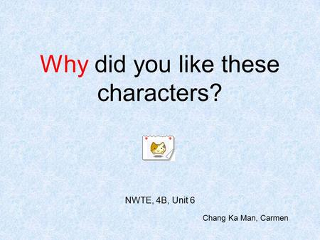 Why did you like these characters? NWTE, 4B, Unit 6 Chang Ka Man, Carmen.