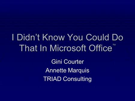 I Didn't Know You Could Do That In Microsoft Office ™ Gini Courter Annette Marquis TRIAD Consulting.