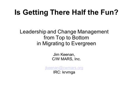 Is Getting There Half the Fun? Leadership and Change Management from Top to Bottom in Migrating to Evergreen Jim Keenan, C/W MARS, Inc.