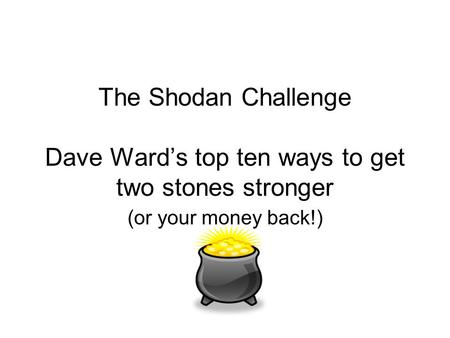 The Shodan Challenge Dave Ward's top ten ways to get two stones stronger (or your money back!)