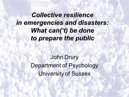 Collective resilience in emergencies and disasters: What can('t) be done to prepare the public John Drury Department of Psychology University of Sussex.