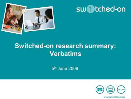 Switched-on research summary: Verbatims 5 th June 2009.
