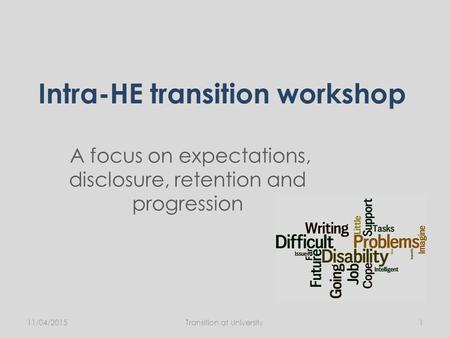 Intra-HE transition workshop A focus on expectations, disclosure, retention and progression 11/04/2015Transition at University1.