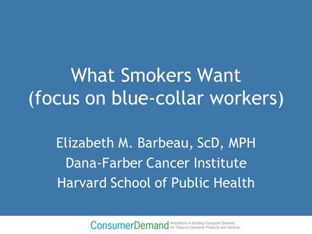 What Smokers Want (focus on blue-collar workers) Elizabeth M. Barbeau, ScD, MPH Dana-Farber Cancer Institute Harvard School of Public Health.