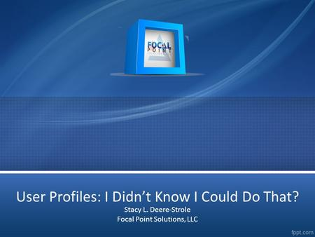 User Profiles: I Didn't Know I Could Do That? Stacy L. Deere-Strole Focal Point Solutions, LLC.