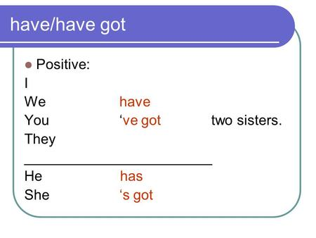have/have got Positive: I We have You 've got two sisters. They