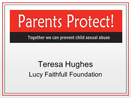 Teresa Hughes Lucy Faithfull Foundation. Prevalence of child sexual abuse WomenMen 20%-30% 10%-20% 1:3 - 1:4 Women have been sexually abused as children.