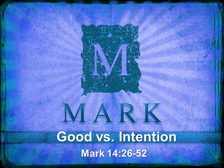 "Good vs. Intention Mark 14:26-52. 26 And when they had sung a hymn, they went out to the Mount of Olives. 27 And Jesus said to them, ""You will all fall."