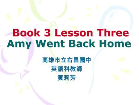 Book 3 Lesson Three Amy Went Back Home Book 3 Lesson Three Amy Went Back Home 高雄市立右昌國中英語科教師黃莉芳.