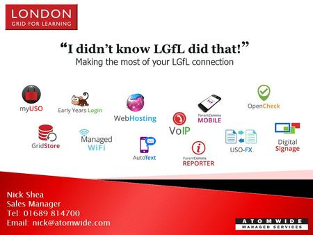 """ I didn't know LGfL did that! "" Making the most of your LGfL connection Nick Shea Sales Manager Tel: 01689 814700"