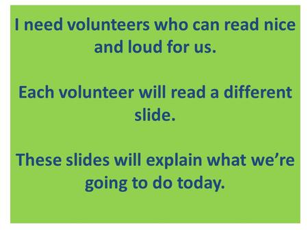 I need volunteers who can read nice and loud for us. Each volunteer will read a different slide. These slides will explain what we're going to do today.