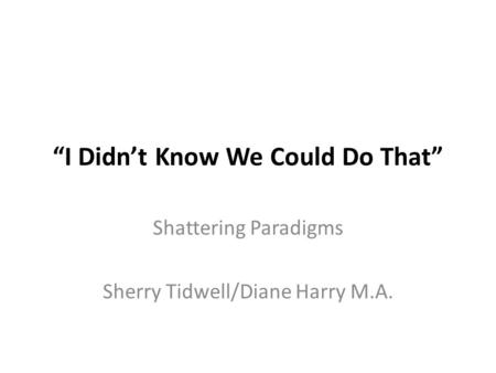 """I Didn't Know We Could Do That"" Shattering Paradigms Sherry Tidwell/Diane Harry M.A."