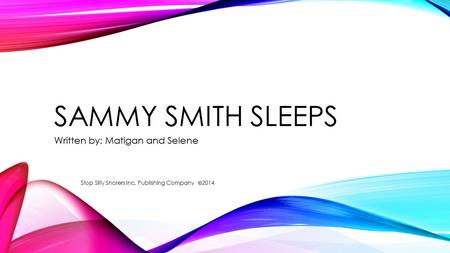 SAMMY SMITH SLEEPS Written by: Matigan and Selene Stop Silly Snorers Inc. Publishing Company 2014.