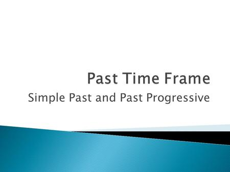 Simple Past and Past Progressive.  Structure: ◦ Regular verbs: add –d or –ed to the base form of the verb ◦ Irregular verbs: change forms: see/saw, go/went,