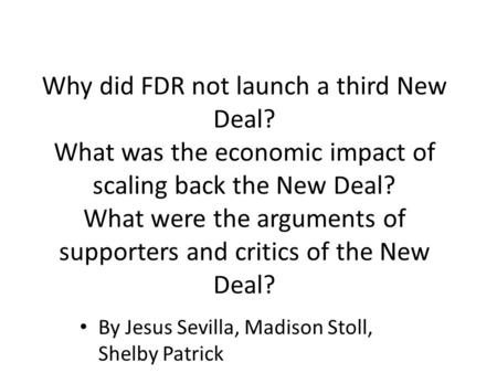 Why did FDR not launch a third New Deal? What was the economic impact of scaling back the New Deal? What were the arguments of supporters and critics of.