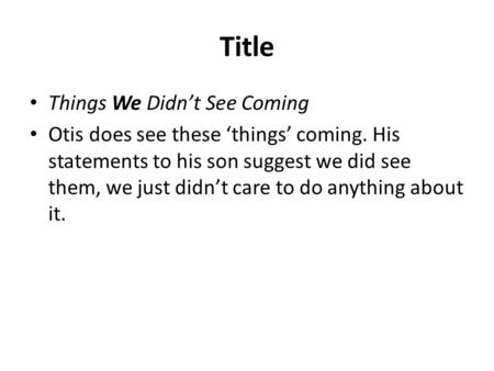 Title Things We Didn't See Coming Otis does see these 'things' coming. His statements to his son suggest we did see them, we just didn't care to do anything.