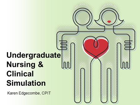 Undergraduate Nursing & Clinical Simulation Karen Edgecombe, CPIT.