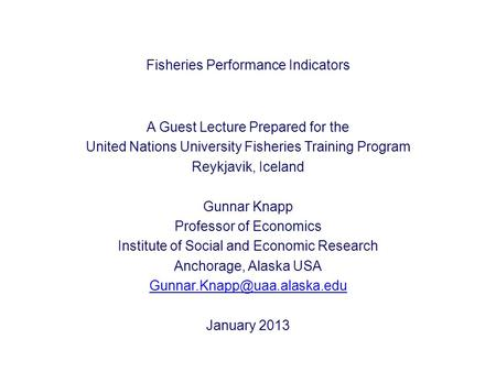 Fisheries Performance Indicators A Guest Lecture Prepared for the United Nations University Fisheries Training Program Reykjavik, Iceland Gunnar Knapp.