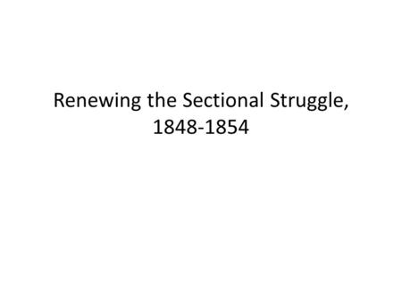 Renewing the Sectional Struggle, 1848-1854. The Popular Sovereignty Panacea The Treaty of Guadalupe Hidalgo ended the Mexican-American War, but it started.