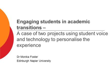 Engaging students in academic transitions – A case of two projects using student voice and technology to personalise the experience Dr Monika Foster Edinburgh.
