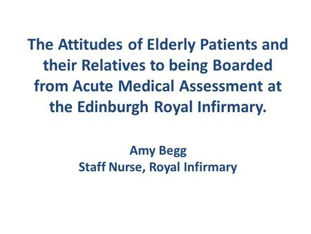 The Attitudes of Elderly Patients and their Relatives to being Boarded from Acute Medical Assessment at the Edinburgh Royal Infirmary. Amy Begg Staff Nurse,