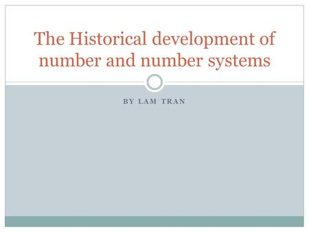 BY LAM TRAN The Historical development of number and number systems.