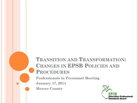 T RANSITION AND T RANSFORMATION : C HANGES IN EPSB P OLICIES AND P ROCEDURES Professionals in Personnel Meeting January 17, 2014 Mercer County.