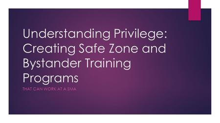 Understanding Privilege: Creating Safe Zone and Bystander Training Programs THAT CAN WORK AT A SMA.